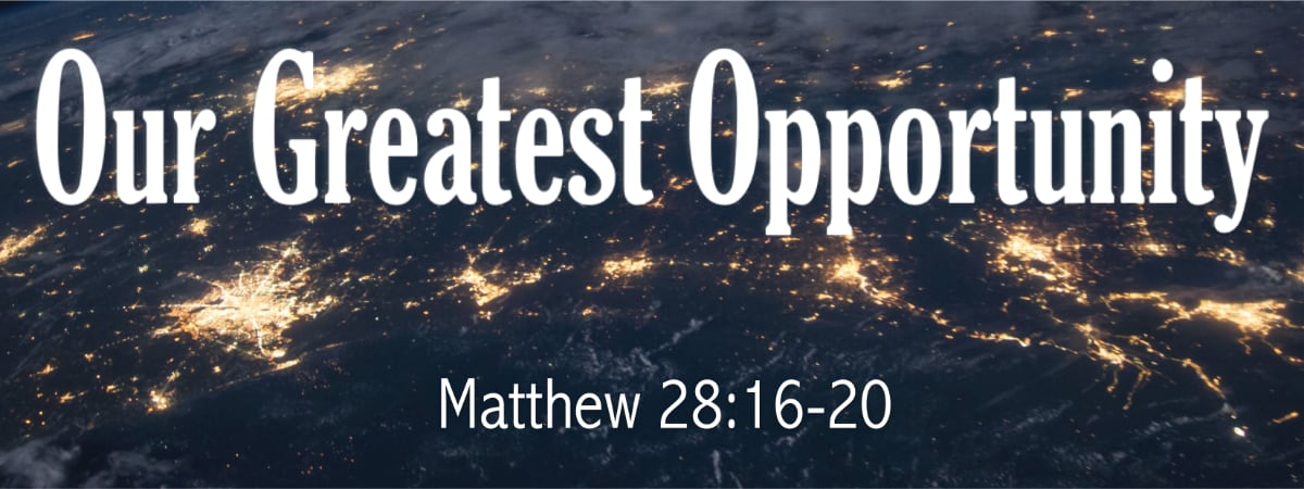 Matthew 28:16-20 Our Greatest Opportunity