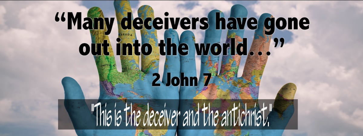 """""""For many deceivers have gone out into the world, those who do not acknowledge Jesus Christ as coming in the flesh. This is the deceiver and the antichrist."""" (2 John 7)"""