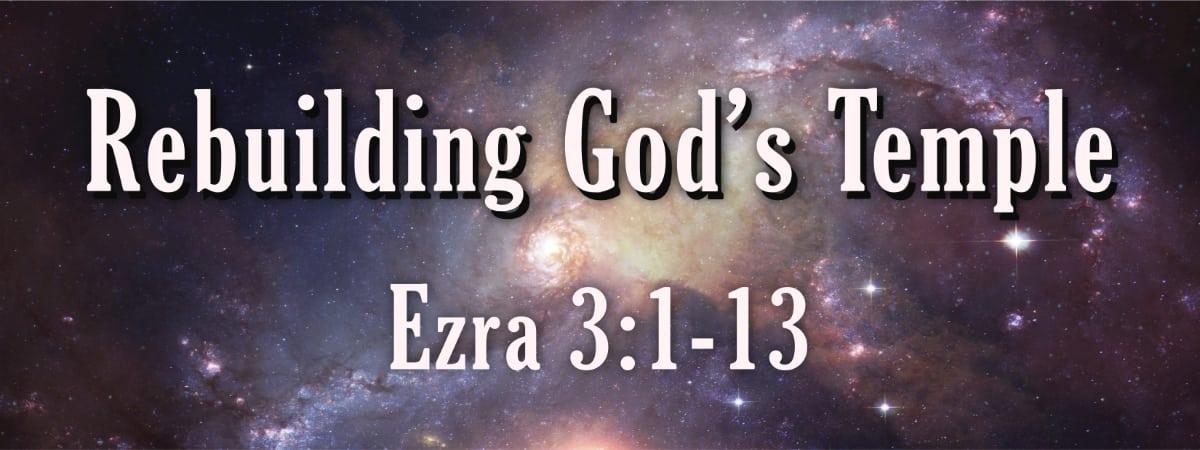 Rebuilding God's Temple Ezra 3:1-13
