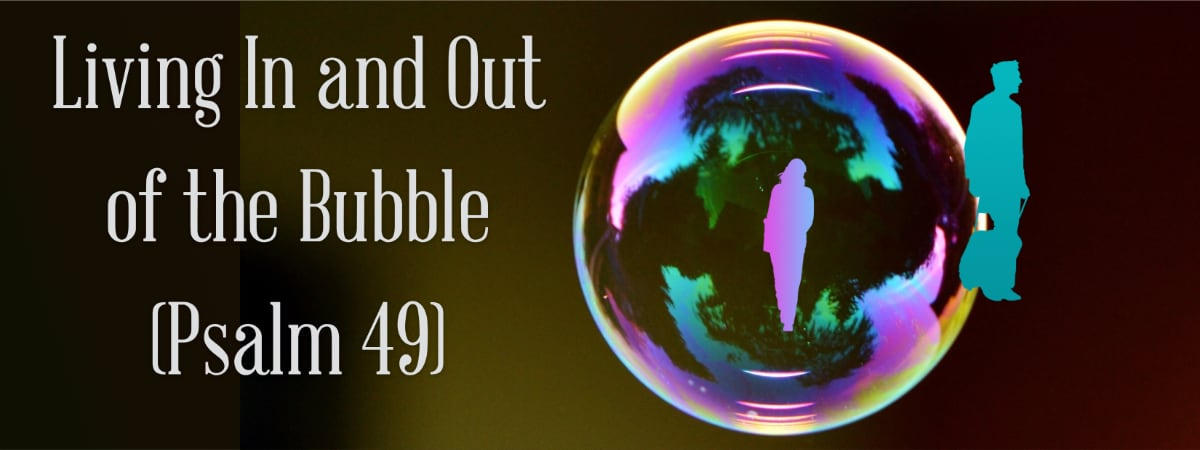 Living In and Out of the Bubble (Psalm 49). A Bible Exposition on Psalm 49 Learn how to overcome the fear of powerful oppressors in this day of extremes.