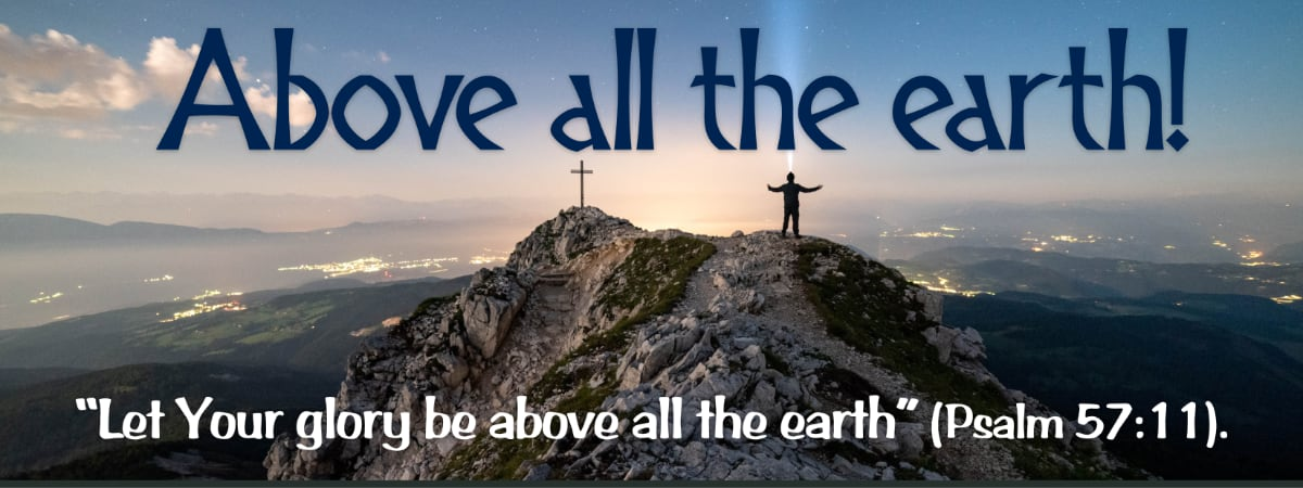"""""""Let Your glory be above all the earth."""" (Psalm 57:11)."""