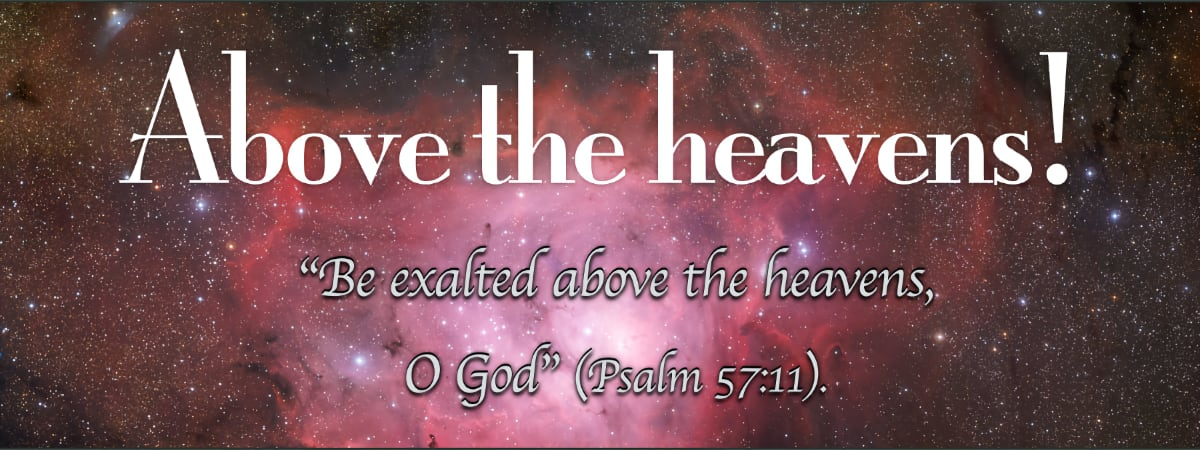 """""""Be exalted above the heavens, O God"""" (Psalm 57:11)."""