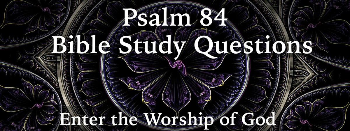 Psalm 84:1-12 Study Questions: Enter the Worship of God
