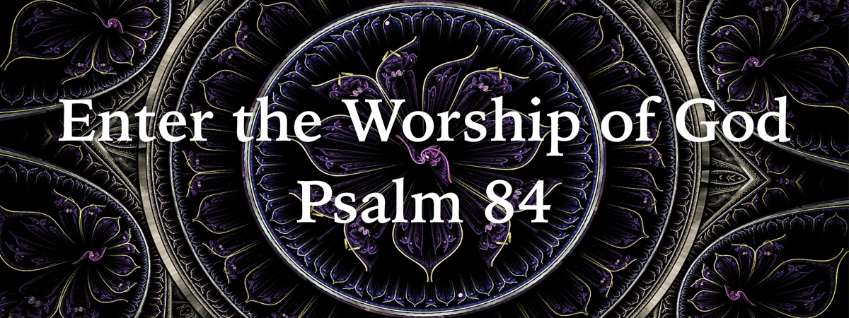 Psalm 84:1-12 — Enter the True Worship of God