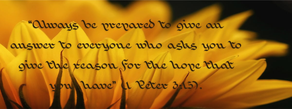 """""""Always be prepared to give an answer to everyone who asks you to give the reason for the hope that you  have"""" (1 Peter 3:15)."""
