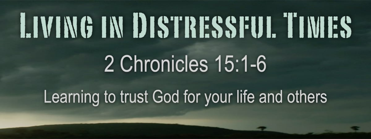 Living in Distressful Times  (2 Chronicles 15:1-6)