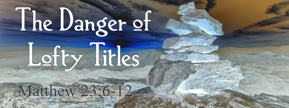 The Danger of Lofty Titles:  Angels & Preachers & Titles (Matthew 23:6-12)