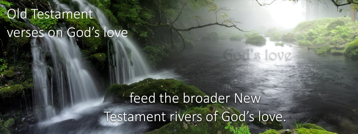 Like a spring God's love seen in the Old Testament feeds into the New Testament more vividly seen Descriptions of His love.