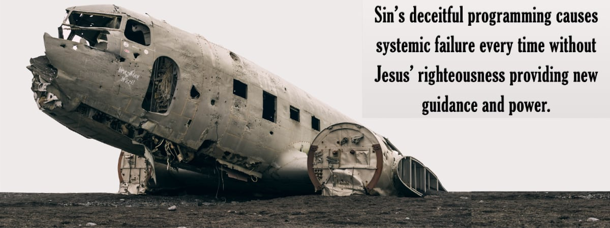 Sin's deceitful programming causes systemic failure every time without Jesus' righteousness providing new guidance and power.